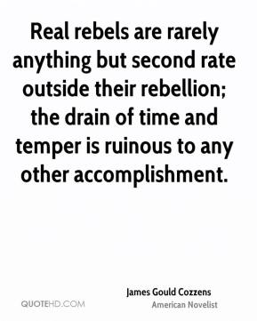 James Gould Cozzens - Real rebels are rarely anything but second rate outside their rebellion; the drain of time and temper is ruinous to any other accomplishment.