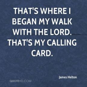 James Helton - That's where I began my walk with the Lord. That's my calling card.