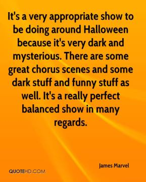 James Marvel - It's a very appropriate show to be doing around Halloween because it's very dark and mysterious. There are some great chorus scenes and some dark stuff and funny stuff as well. It's a really perfect balanced show in many regards.