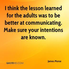 James Morse - I think the lesson learned for the adults was to be better at communicating. Make sure your intentions are known.