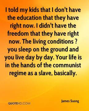 I told my kids that I don't have the education that they have right now. I didn't have the freedom that they have right now. The living conditions ? you sleep on the ground and you live day by day. Your life is in the hands of the communist regime as a slave, basically.