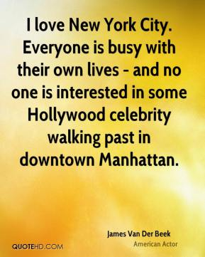 James Van Der Beek - I love New York City. Everyone is busy with their own lives - and no one is interested in some Hollywood celebrity walking past in downtown Manhattan.