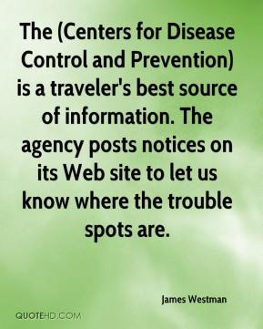 James Westman - The (Centers for Disease Control and Prevention) is a traveler's best source of information. The agency posts notices on its Web site to let us know where the trouble spots are.