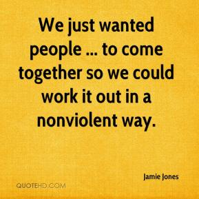 Jamie Jones - We just wanted people ... to come together so we could work it out in a nonviolent way.