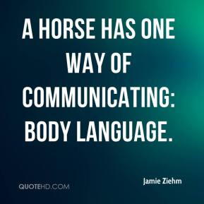 Jamie Ziehm - A horse has one way of communicating: body language.