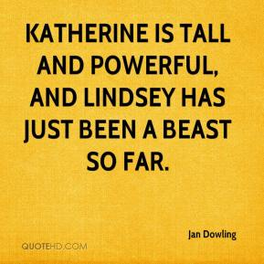 Jan Dowling - Katherine is tall and powerful, and Lindsey has just been a beast so far.
