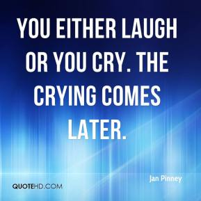 Jan Pinney - You either laugh or you cry. The crying comes later.