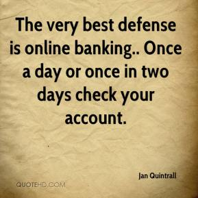 Jan Quintrall - The very best defense is online banking.. Once a day or once in two days check your account.