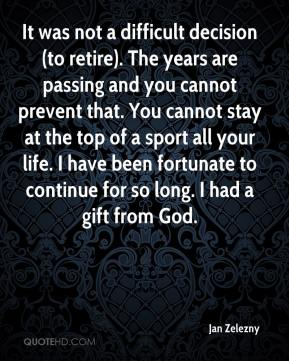 Jan Zelezny - It was not a difficult decision (to retire). The years are passing and you cannot prevent that. You cannot stay at the top of a sport all your life. I have been fortunate to continue for so long. I had a gift from God.