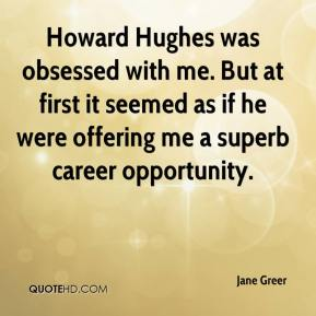 Jane Greer  - Howard Hughes was obsessed with me. But at first it seemed as if he were offering me a superb career opportunity.