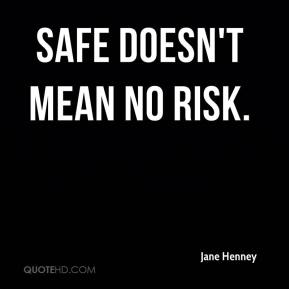 Safe doesn't mean no risk.