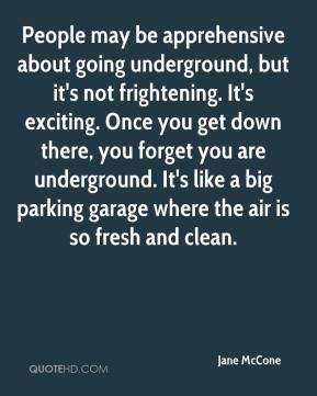 Jane McCone  - People may be apprehensive about going underground, but it's not frightening. It's exciting. Once you get down there, you forget you are underground. It's like a big parking garage where the air is so fresh and clean.