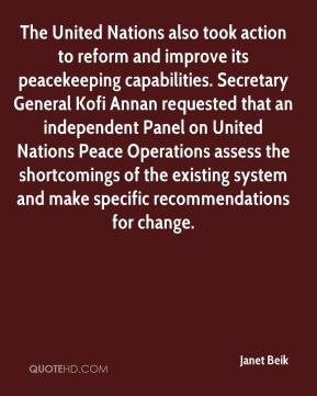 Janet Beik  - The United Nations also took action to reform and improve its peacekeeping capabilities. Secretary General Kofi Annan requested that an independent Panel on United Nations Peace Operations assess the shortcomings of the existing system and make specific recommendations for change.