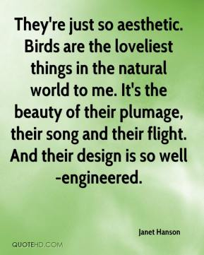 Janet Hanson  - They're just so aesthetic. Birds are the loveliest things in the natural world to me. It's the beauty of their plumage, their song and their flight. And their design is so well-engineered.