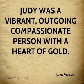 Janet Pearson  - Judy was a vibrant, outgoing compassionate person with a heart of gold.