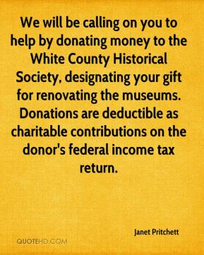 Janet Pritchett  - We will be calling on you to help by donating money to the White County Historical Society, designating your gift for renovating the museums. Donations are deductible as charitable contributions on the donor's federal income tax return.