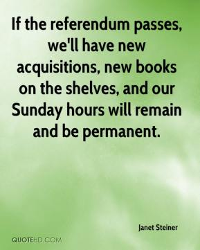 Janet Steiner  - If the referendum passes, we'll have new acquisitions, new books on the shelves, and our Sunday hours will remain and be permanent.