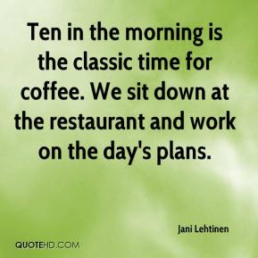 Jani Lehtinen  - Ten in the morning is the classic time for coffee. We sit down at the restaurant and work on the day's plans.