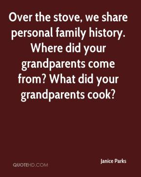Janice Parks  - Over the stove, we share personal family history. Where did your grandparents come from? What did your grandparents cook?