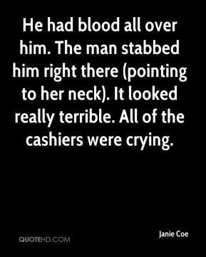 Janie Coe  - He had blood all over him. The man stabbed him right there (pointing to her neck). It looked really terrible. All of the cashiers were crying.