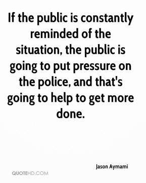 Jason Aymami  - If the public is constantly reminded of the situation, the public is going to put pressure on the police, and that's going to help to get more done.