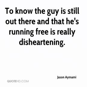 Jason Aymami  - To know the guy is still out there and that he's running free is really disheartening.