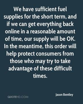 Jason Bentley  - We have sufficient fuel supplies for the short term, and if we can get everything back online in a reasonable amount of time, our supply will be OK. In the meantime, this order will help protect consumers from those who may try to take advantage of these difficult times.