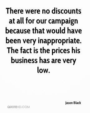 Jason Black  - There were no discounts at all for our campaign because that would have been very inappropriate. The fact is the prices his business has are very low.