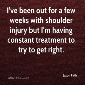 Jason Firth - I've been out for a few weeks with shoulder injury but I'm having constant treatment to try to get right.