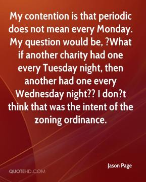 Jason Page  - My contention is that periodic does not mean every Monday. My question would be, ?What if another charity had one every Tuesday night, then another had one every Wednesday night?? I don?t think that was the intent of the zoning ordinance.