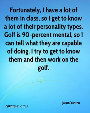 Jason Yusten  - Fortunately, I have a lot of them in class, so I get to know a lot of their personality types. Golf is 90-percent mental, so I can tell what they are capable of doing. I try to get to know them and then work on the golf.