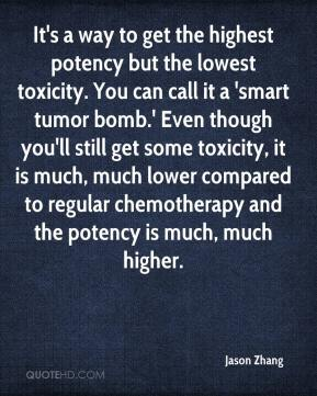 Jason Zhang  - It's a way to get the highest potency but the lowest toxicity. You can call it a 'smart tumor bomb.' Even though you'll still get some toxicity, it is much, much lower compared to regular chemotherapy and the potency is much, much higher.