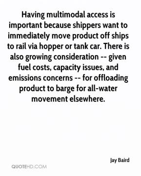 Jay Baird  - Having multimodal access is important because shippers want to immediately move product off ships to rail via hopper or tank car. There is also growing consideration -- given fuel costs, capacity issues, and emissions concerns -- for offloading product to barge for all-water movement elsewhere.
