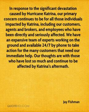 Jay Fishman  - In response to the significant devastation caused by Hurricane Katrina, our primary concern continues to be for all those individuals impacted by Katrina, including our customers, agents and brokers, and employees who have been directly and seriously affected. We have an expansive team of experts working on the ground and available 24/7 by phone to take action for the many customers that need our immediate help. Our thoughts are with those who have lost so much and continue to be affected by Katrina's aftermath.
