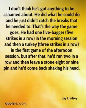 Jay Lindsey  - I don't think he's got anything to be ashamed about. He did what he could do and he just didn't catch the breaks that he needed to. That's the way the game goes. He had one five-bagger (five strikes in a row) in the morning session and then a turkey (three strikes in a row) in the first game of the afternoon session, but after that, he'd run two in a row and then leave a stone eight or nine pin and he'd come back shaking his head.