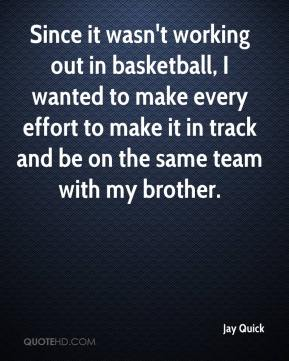 Jay Quick  - Since it wasn't working out in basketball, I wanted to make every effort to make it in track and be on the same team with my brother.