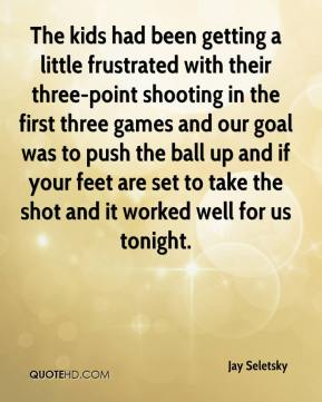 The kids had been getting a little frustrated with their three-point shooting in the first three games and our goal was to push the ball up and if your feet are set to take the shot and it worked well for us tonight.