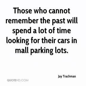 Jay Trachman  - Those who cannot remember the past will spend a lot of time looking for their cars in mall parking lots.