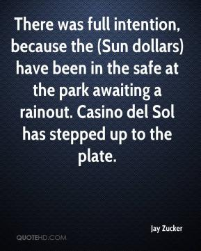 Jay Zucker  - There was full intention, because the (Sun dollars) have been in the safe at the park awaiting a rainout. Casino del Sol has stepped up to the plate.