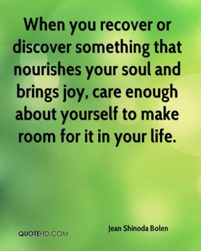Jean Shinoda Bolen  - When you recover or discover something that nourishes your soul and brings joy, care enough about yourself to make room for it in your life.