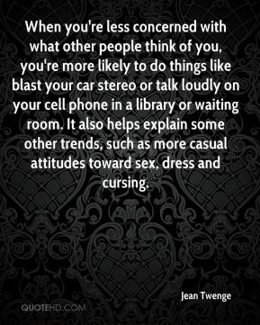Jean Twenge  - When you're less concerned with what other people think of you, you're more likely to do things like blast your car stereo or talk loudly on your cell phone in a library or waiting room. It also helps explain some other trends, such as more casual attitudes toward sex, dress and cursing.
