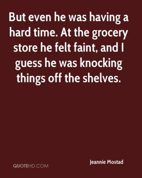 But even he was having a hard time. At the grocery store he felt faint, and I guess he was knocking things off the shelves.