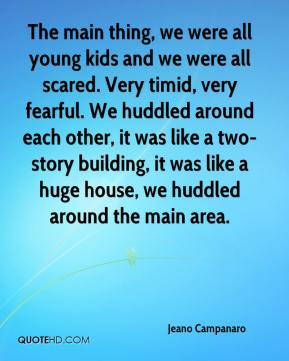 Jeano Campanaro  - The main thing, we were all young kids and we were all scared. Very timid, very fearful. We huddled around each other, it was like a two-story building, it was like a huge house, we huddled around the main area.