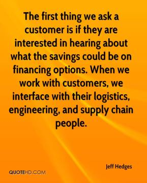 Jeff Hedges  - The first thing we ask a customer is if they are interested in hearing about what the savings could be on financing options. When we work with customers, we interface with their logistics, engineering, and supply chain people.