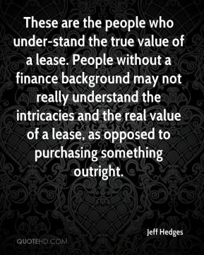 Jeff Hedges  - These are the people who under-stand the true value of a lease. People without a finance background may not really understand the intricacies and the real value of a lease, as opposed to purchasing something outright.