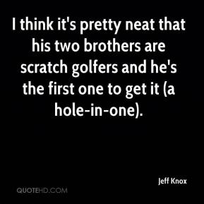 Jeff Knox  - I think it's pretty neat that his two brothers are scratch golfers and he's the first one to get it (a hole-in-one).