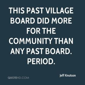 Jeff Knutson  - This past Village Board did more for the community than any past board. Period.