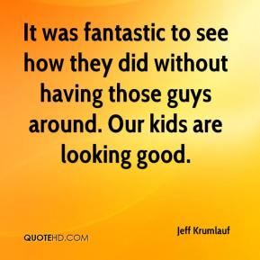 Jeff Krumlauf  - It was fantastic to see how they did without having those guys around. Our kids are looking good.