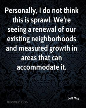 Jeff May  - Personally, I do not think this is sprawl. We're seeing a renewal of our existing neighborhoods and measured growth in areas that can accommodate it.