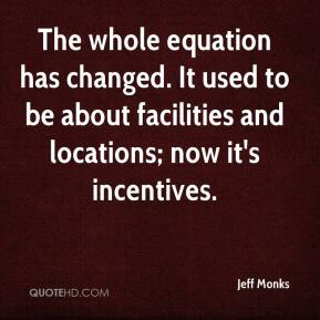 Jeff Monks  - The whole equation has changed. It used to be about facilities and locations; now it's incentives.